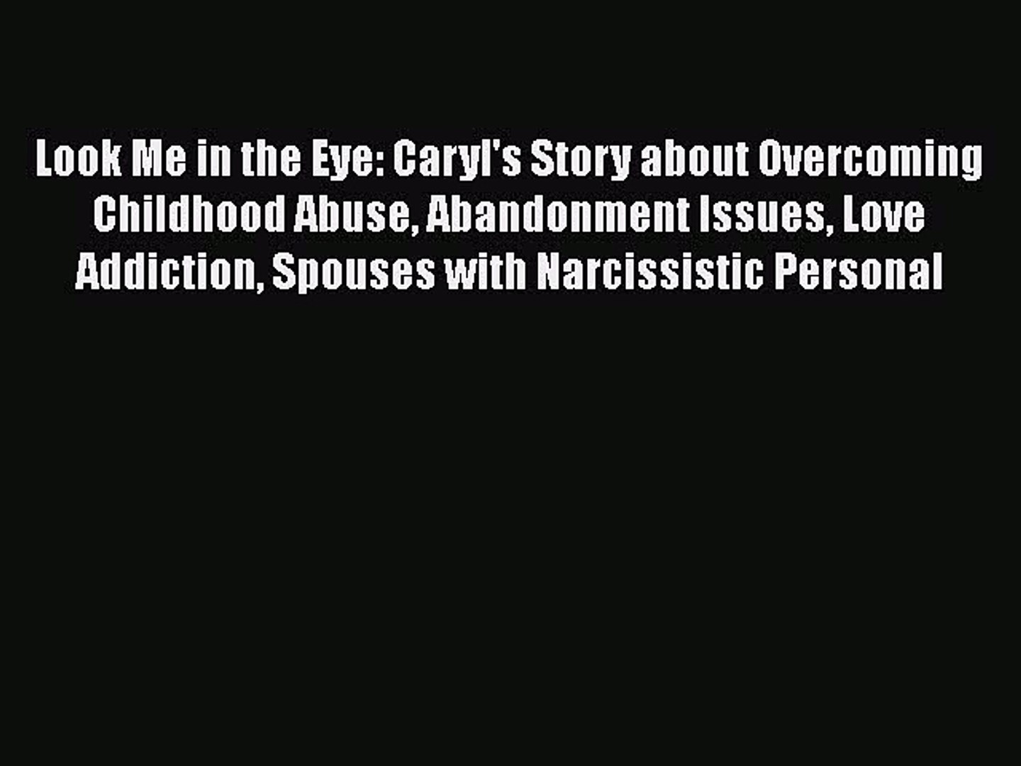 Download Look Me In The Eye Caryl S Story About Overcoming Childhood Abuse Abandonment Issues Video Dailymotion