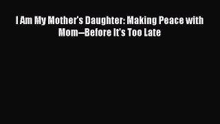 [Download] I Am My Mother's Daughter: Making Peace with Mom--Before It's Too Late PDF Online