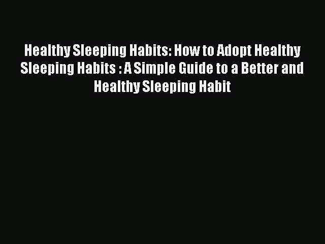 Read Healthy Sleeping Habits: How to Adopt Healthy Sleeping Habits : A Simple Guide to a Better