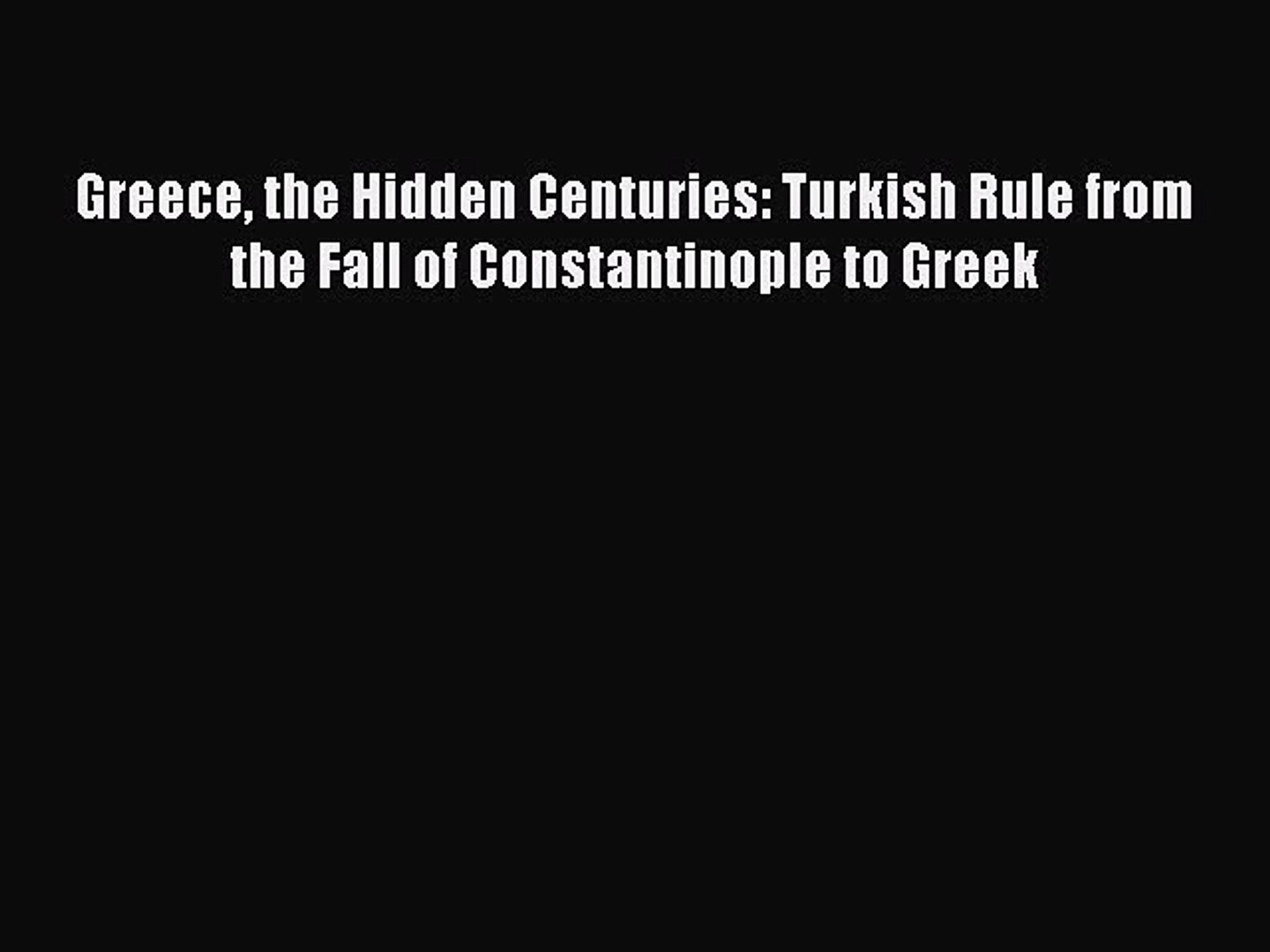 Read Greece the Hidden Centuries: Turkish Rule from the Fall of Constantinople to Greek Ebook