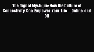[Read] The Digital Mystique: How the Culture of Connectivity Can Empower Your Life—Online and