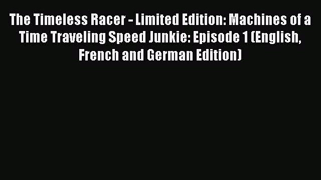 PDF The Timeless Racer - Limited Edition: Machines of a Time Traveling Speed Junkie: Episode