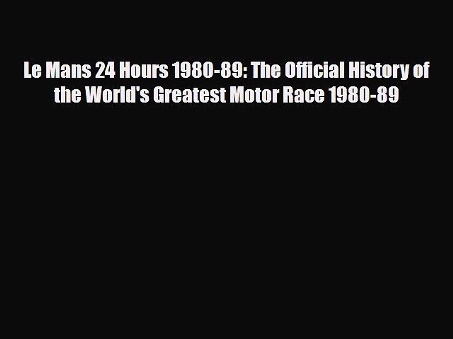 [PDF] Le Mans 24 Hours 1980-89: The Official History of the World's Greatest Motor Race 1980-89