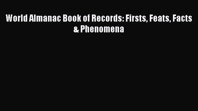 Download World Almanac Book of Records: Firsts Feats Facts & Phenomena  Read Online