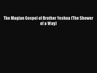 Read Book The Magian Gospel of Brother Yeshua (The Shower of a Way) PDF Online