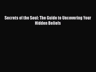 Read Book Secrets of the Soul: The Guide to Uncovering Your Hidden Beliefs ebook textbooks