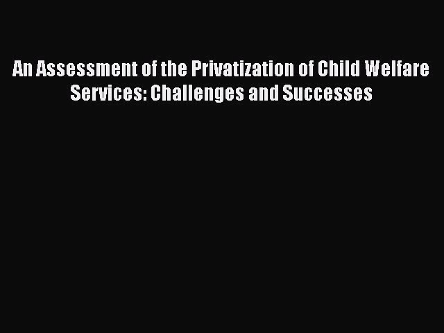 Read Book An Assessment of the Privatization of Child Welfare Services: Challenges and Successes