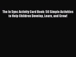 Read The In Sync Activity Card Book: 50 Simple Activities to Help Children Develop Learn and