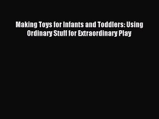 Read Making Toys for Infants and Toddlers: Using Ordinary Stuff for Extraordinary Play PDF