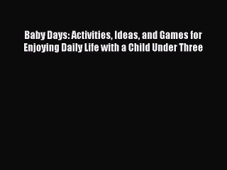 Read Baby Days: Activities Ideas and Games for Enjoying Daily Life with a Child Under Three