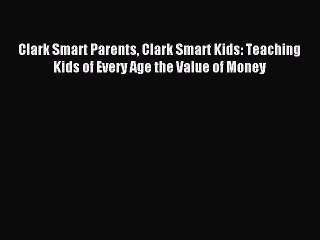 Read Clark Smart Parents Clark Smart Kids: Teaching Kids of Every Age the Value of Money Ebook