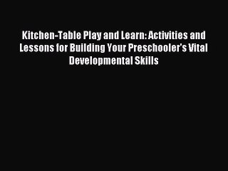 Read Kitchen-Table Play and Learn: Activities and Lessons for Building Your Preschooler's Vital