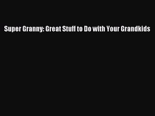 Read Super Granny: Great Stuff to Do with Your Grandkids PDF Online