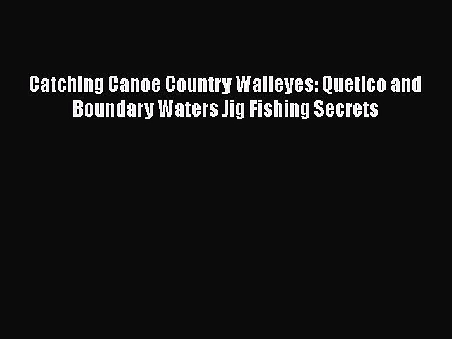Download Books Catching Canoe Country Walleyes: Quetico and Boundary Waters Jig Fishing Secrets