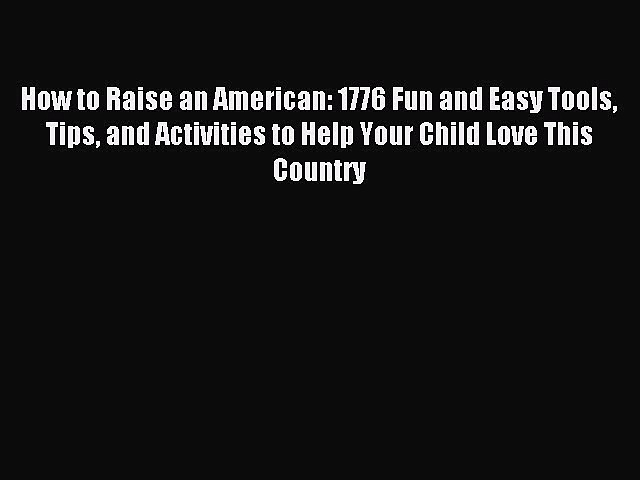 Read How to Raise an American: 1776 Fun and Easy Tools Tips and Activities to Help Your Child