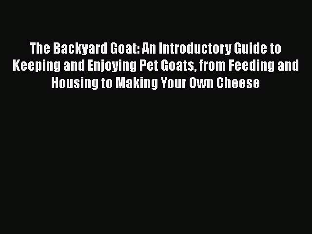 Download The Backyard Goat: An Introductory Guide to Keeping and Enjoying Pet Goats from Feeding