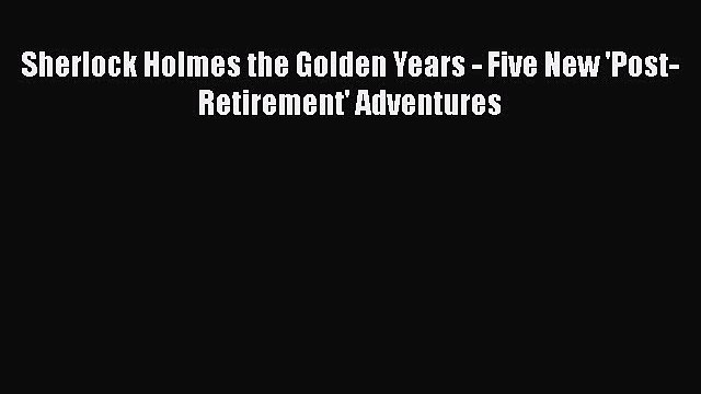 Download Books Sherlock Holmes the Golden Years - Five New 'Post-Retirement' Adventures E-Book