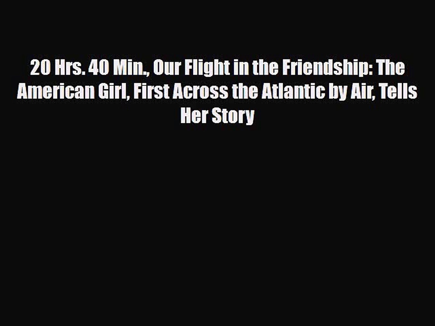 [PDF] 20 Hrs. 40 Min. Our Flight in the Friendship: The American Girl First Across the Atlantic