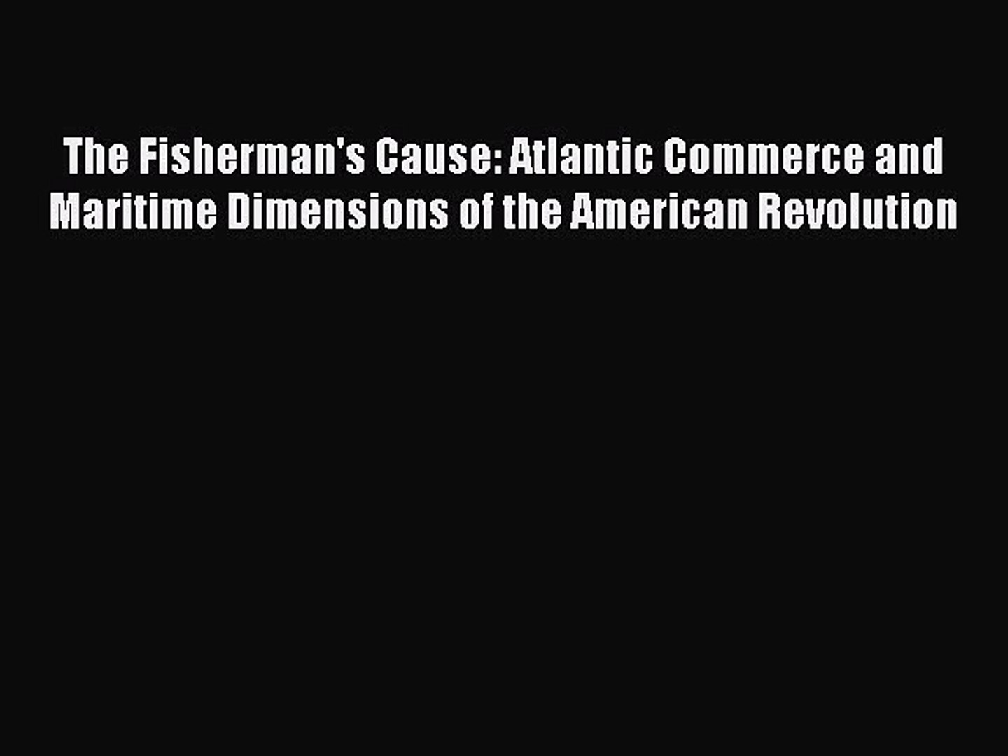 Download The Fisherman's Cause: Atlantic Commerce and Maritime Dimensions of the American Revol