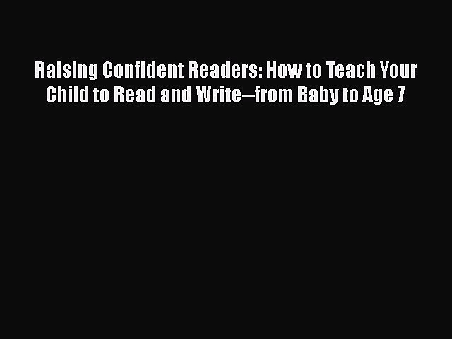 Read Book Raising Confident Readers: How to Teach Your Child to Read and Write–from Baby to