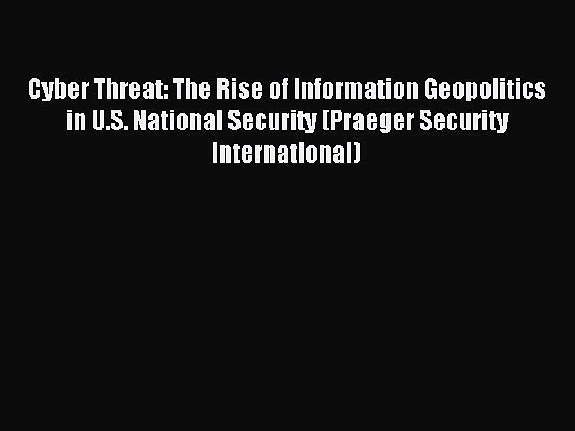 Read Cyber Threat: The Rise of Information Geopolitics in U.S. National Security (Praeger Security