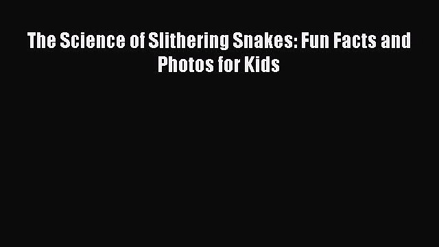 Read Books The Science of Slithering Snakes: Fun Facts and Photos for Kids PDF Online