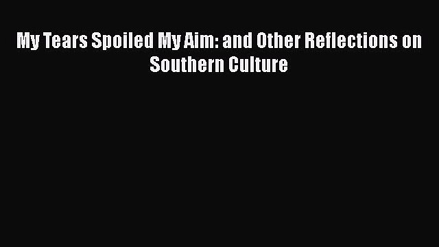 Read Book My Tears Spoiled My Aim: and Other Reflections on Southern Culture E-Book Free