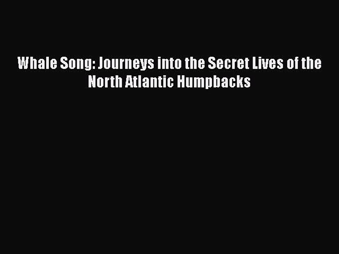 Read Books Whale Song: Journeys into the Secret Lives of the North Atlantic Humpbacks PDF Free