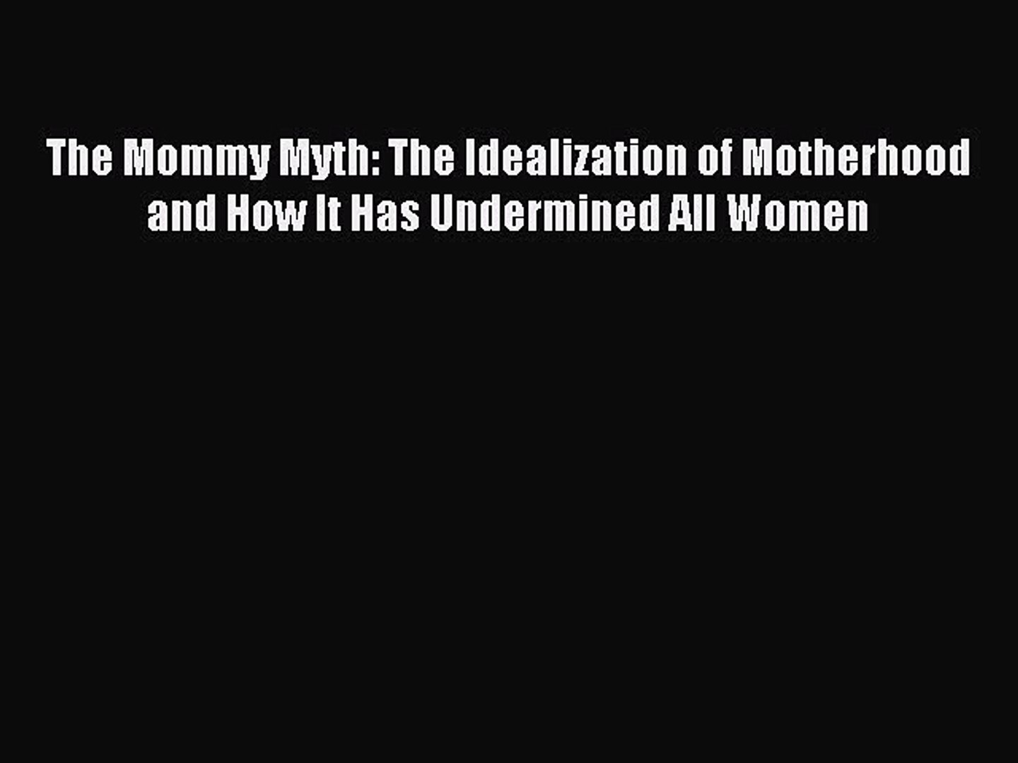 The Mommy Myth The Idealization of Motherhood and How It Has Undermined All Women