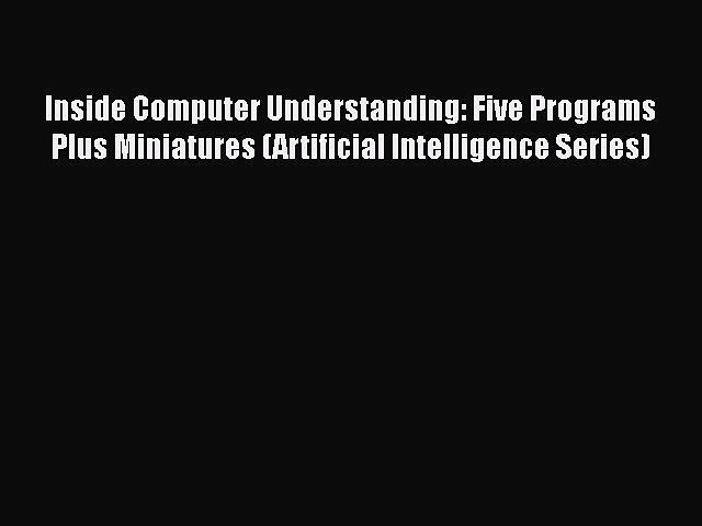 Download Inside Computer Understanding: Five Programs Plus Miniatures (Artificial Intelligence