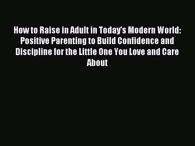 Read How to Raise in Adult in Today's Modern World: Positive Parenting to Build Confidence