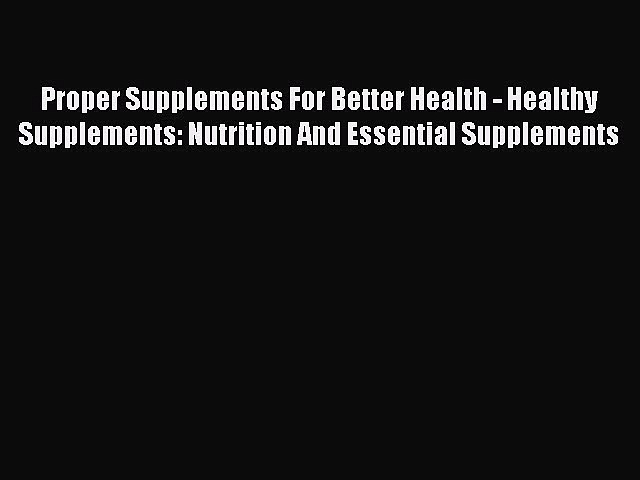 Read Proper Supplements For Better Health – Healthy Supplements: Nutrition And Essential Supplements