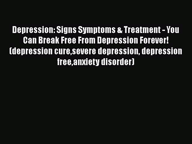 Read Depression: Signs Symptoms & Treatment – You Can Break Free From Depression Forever! (depression