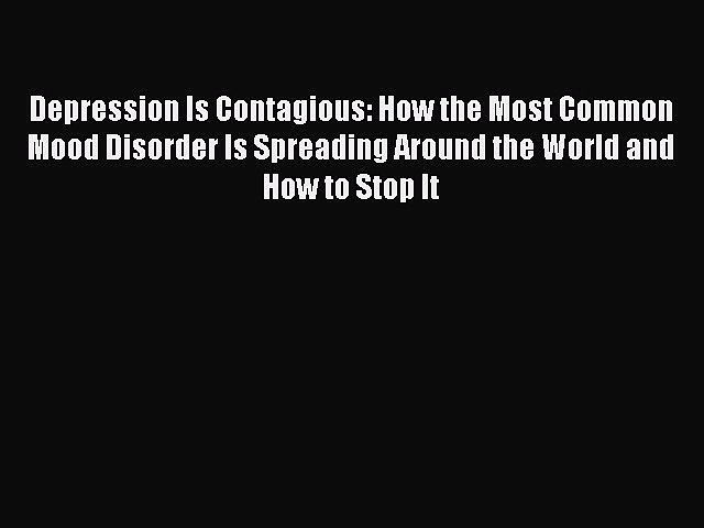 Read Depression Is Contagious: How the Most Common Mood Disorder Is Spreading Around the World