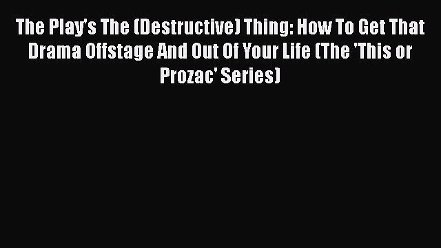 Read The Play's The (Destructive) Thing: How To Get That Drama Offstage And Out Of Your Life