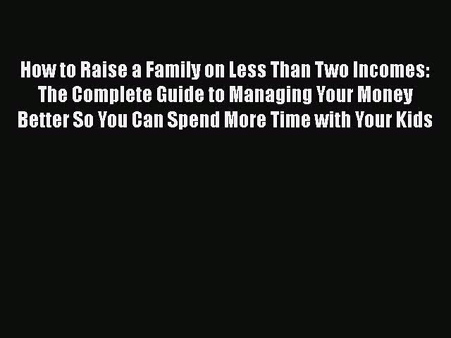 [PDF] How to Raise a Family on Less Than Two Incomes: The Complete Guide to Managing Your Money
