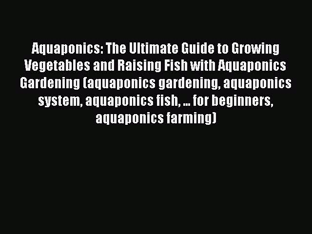 Read Books Aquaponics: The Ultimate Guide to Growing Vegetables and Raising Fish with Aquaponics