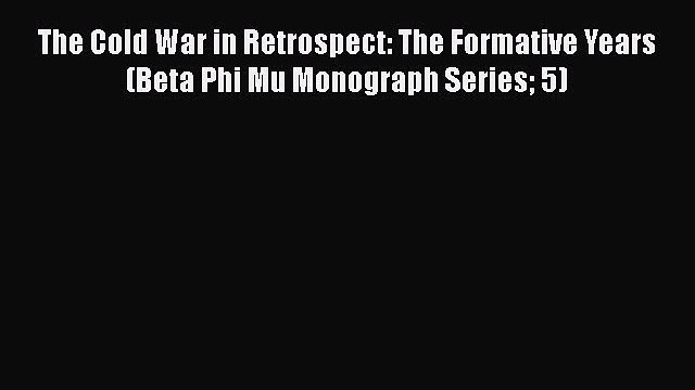Read Book The Cold War in Retrospect: The Formative Years (Beta Phi Mu Monograph Series 5)