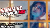Sanam Re (Lounge Mix) Song's Motion Poster - Tulsi Kumar & Mithoon - T-...