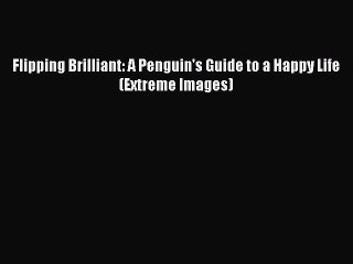 Flipping Brilliant: A Penguins Guide to a Happy Life (Extreme Images)
