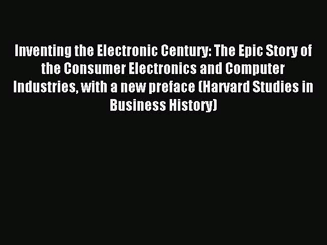 Read Inventing the Electronic Century: The Epic Story of the Consumer Electronics and Computer