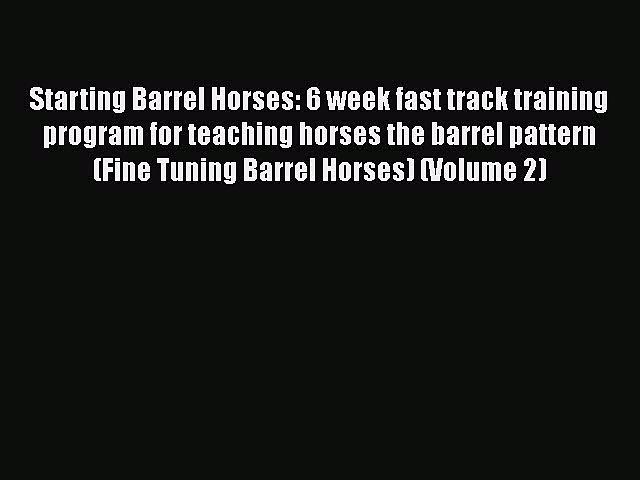 Read Book Starting Barrel Horses: 6 week fast track training program for teaching horses the