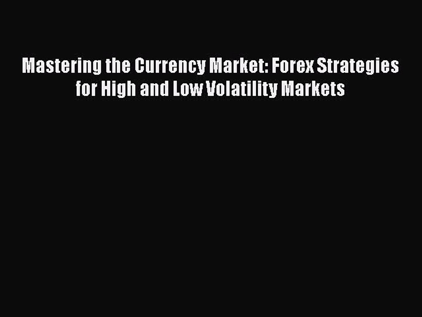Download Mastering the Currency Market: Forex Strategies for High and Low Volatility Markets