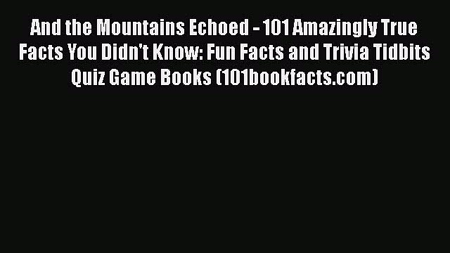 Read And the Mountains Echoed - 101 Amazingly True Facts You Didn't Know: Fun Facts and Trivia