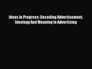 PDF Ideas In Progress: Decoding Advertisement Ideology And Meaning In Advertising [PDF] Full