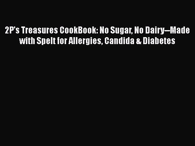 Read Books 2P's Treasures CookBook: No Sugar No Dairy–Made with Spelt for Allergies Candida