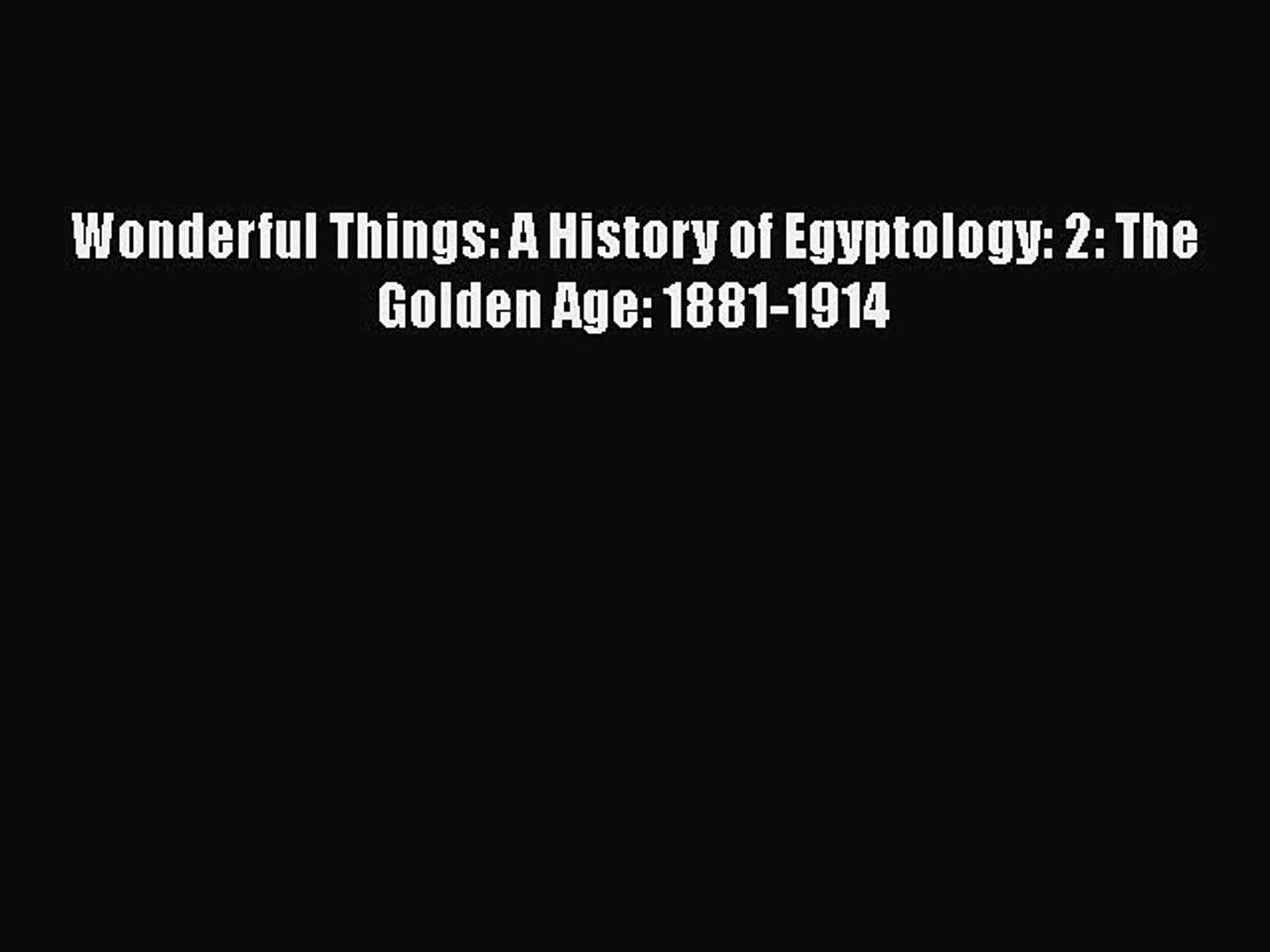 [Online PDF] Wonderful Things: A History of Egyptology: 2: The Golden Age: 1881-1914  Full