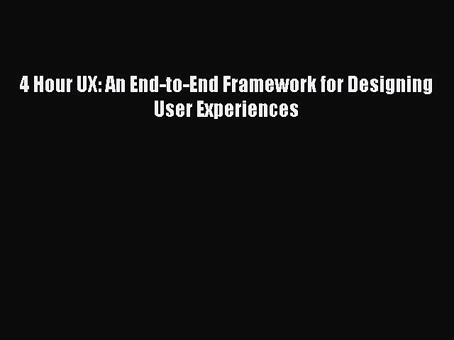 Download 4 Hour UX: An End-to-End Framework for Designing User Experiences PDF Online