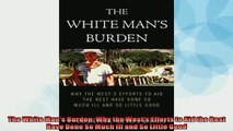 READ book  The White Mans Burden Why the Wests Efforts to Aid the Rest Have Done So Much Ill and  FREE BOOOK ONLINE