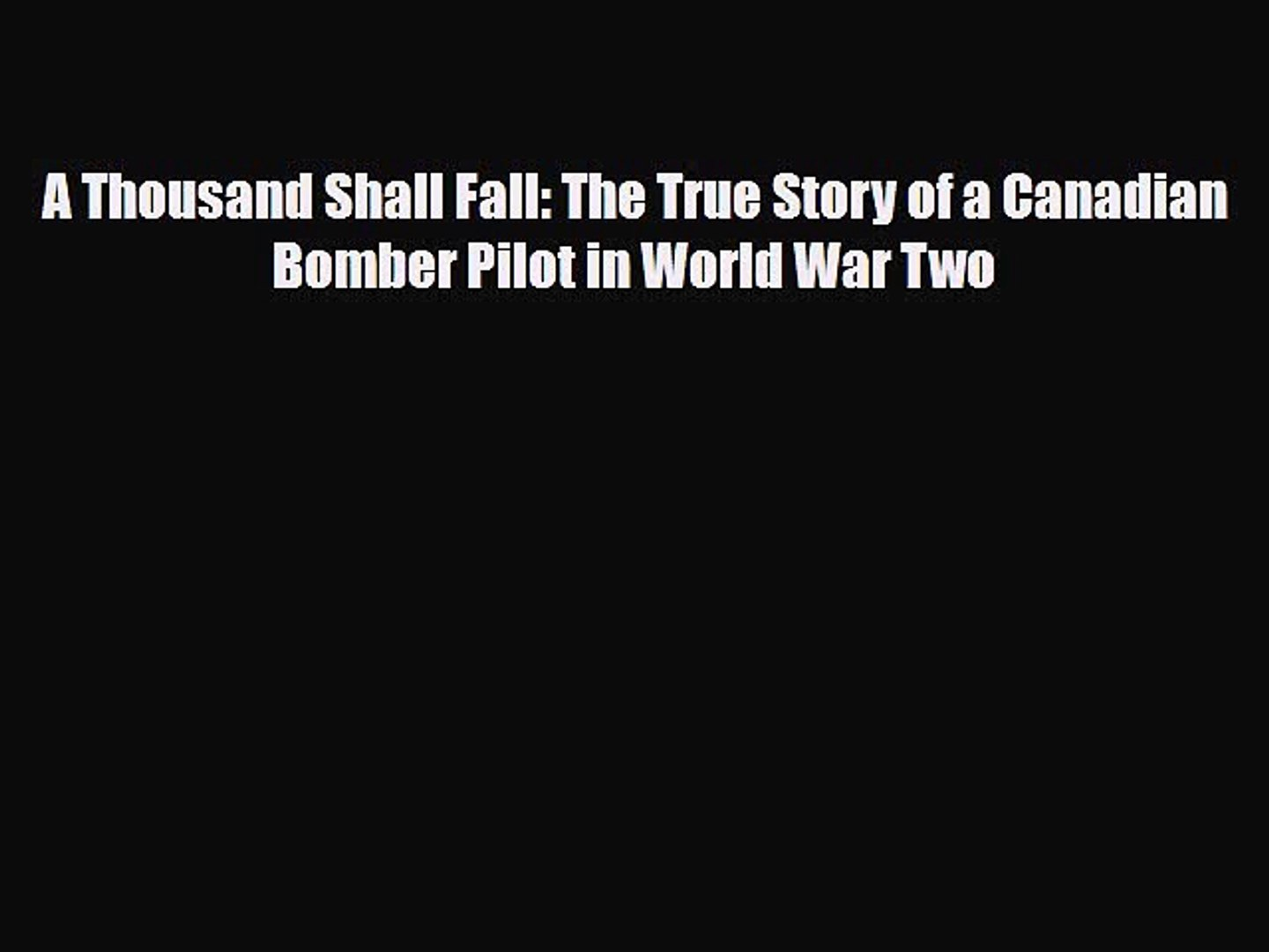 Read Books A Thousand Shall Fall: The True Story of a Canadian Bomber Pilot in World War Two